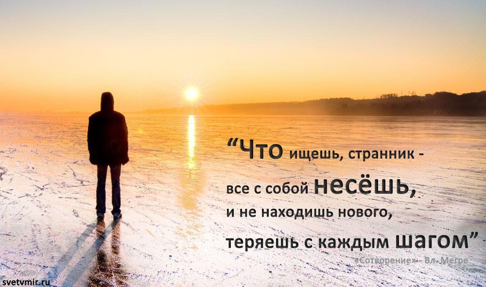 """""""Что ищешь, странник -  все с собой несёшь,  и не находишь нового, теряешь с каждым шагом"""""""