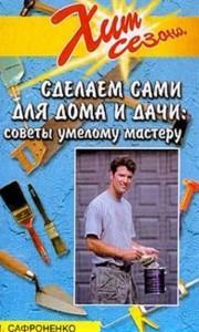 Сделаем сами для дома и дачи. Советы умелому мастеру - В.М.Сафроненко (книга)