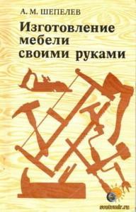 Изготовление мебели своими руками - А.М.Шепелев (1977)