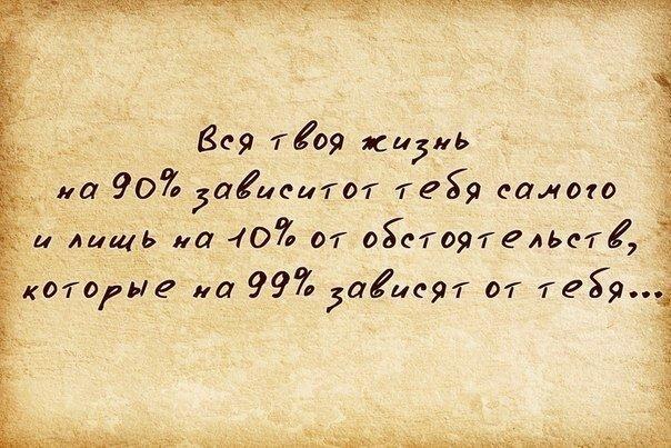 Вся твоя жизнь на 90% зависит от тебя самого...